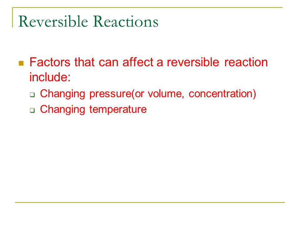 Reversible Reactions Factors that can affect a reversible reaction include: Changing pressure(or volume, concentration)