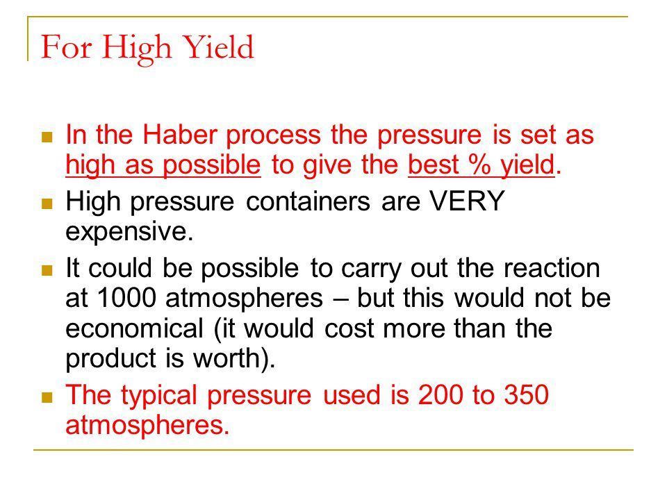 For High Yield In the Haber process the pressure is set as high as possible to give the best % yield.