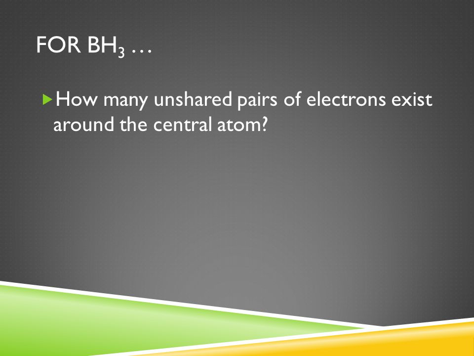 For bH3 … How many unshared pairs of electrons exist around the central atom