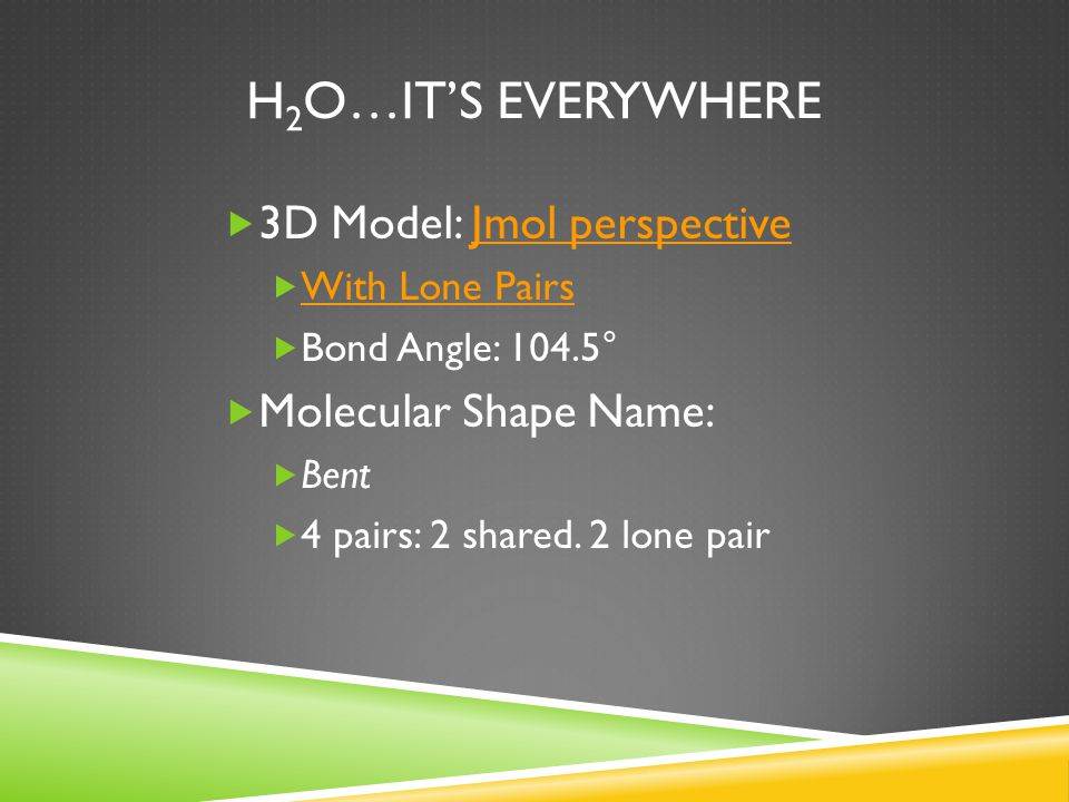 H2O…it's everywhere 3D Model: Jmol perspective Molecular Shape Name: