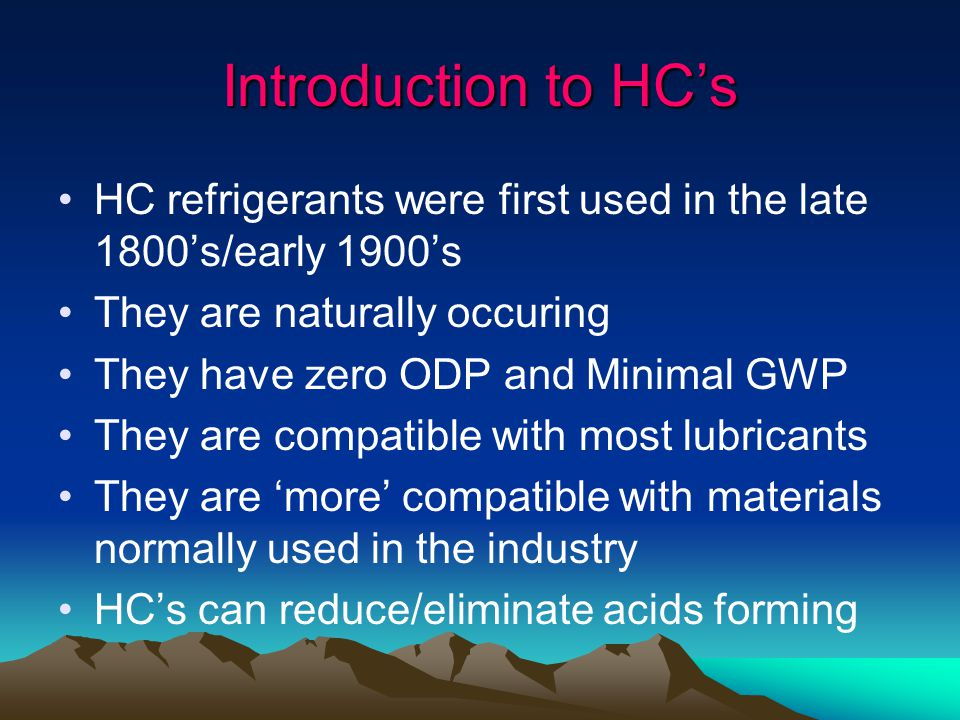 Introduction to HC's HC refrigerants were first used in the late 1800's/early 1900's. They are naturally occuring.