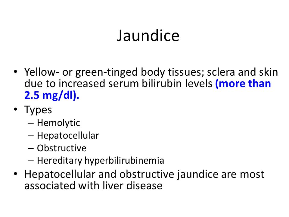 Jaundice Yellow- or green-tinged body tissues; sclera and skin due to increased serum bilirubin levels (more than 2.5 mg/dl).