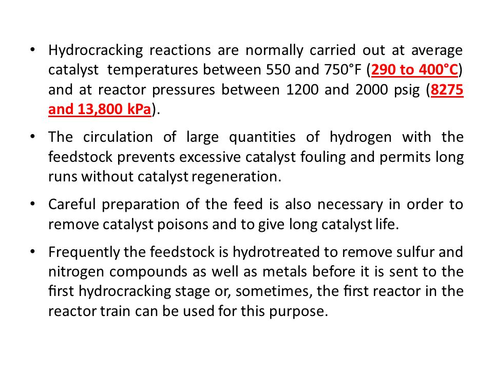 Hydrocracking reactions are normally carried out at average catalyst temperatures between 550 and 750°F (290 to 400°C) and at reactor pressures between 1200 and 2000 psig (8275 and 13,800 kPa).