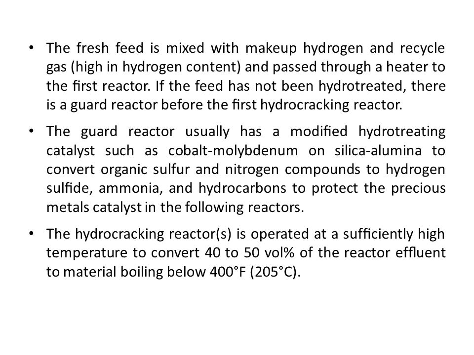 The fresh feed is mixed with makeup hydrogen and recycle gas (high in hydrogen content) and passed through a heater to the first reactor. If the feed has not been hydrotreated, there is a guard reactor before the first hydrocracking reactor.