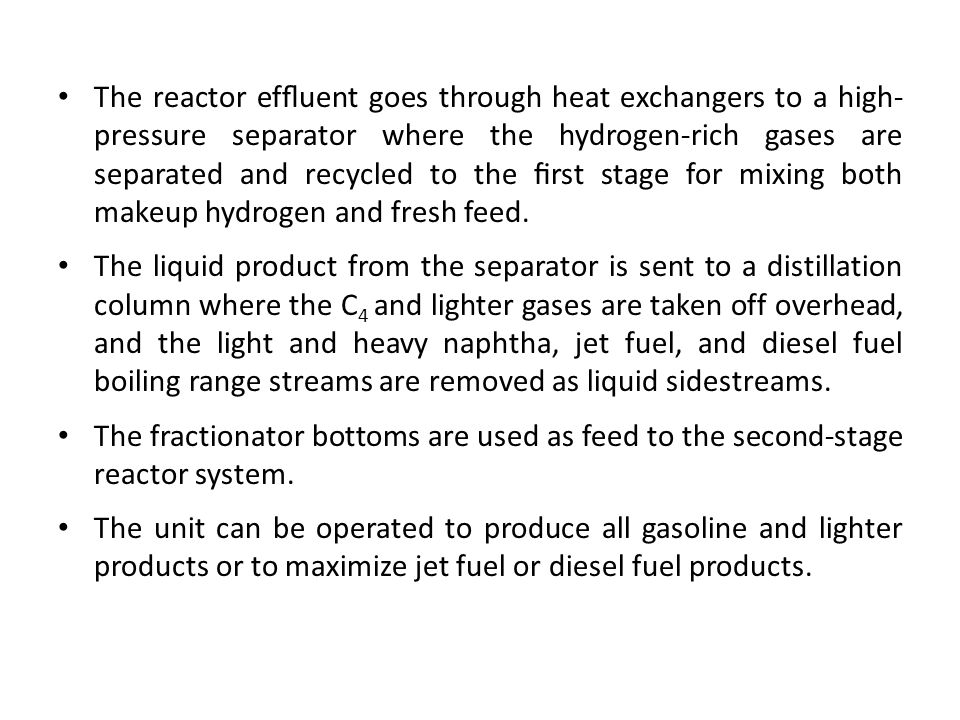 The reactor effluent goes through heat exchangers to a high- pressure separator where the hydrogen-rich gases are separated and recycled to the first stage for mixing both makeup hydrogen and fresh feed.