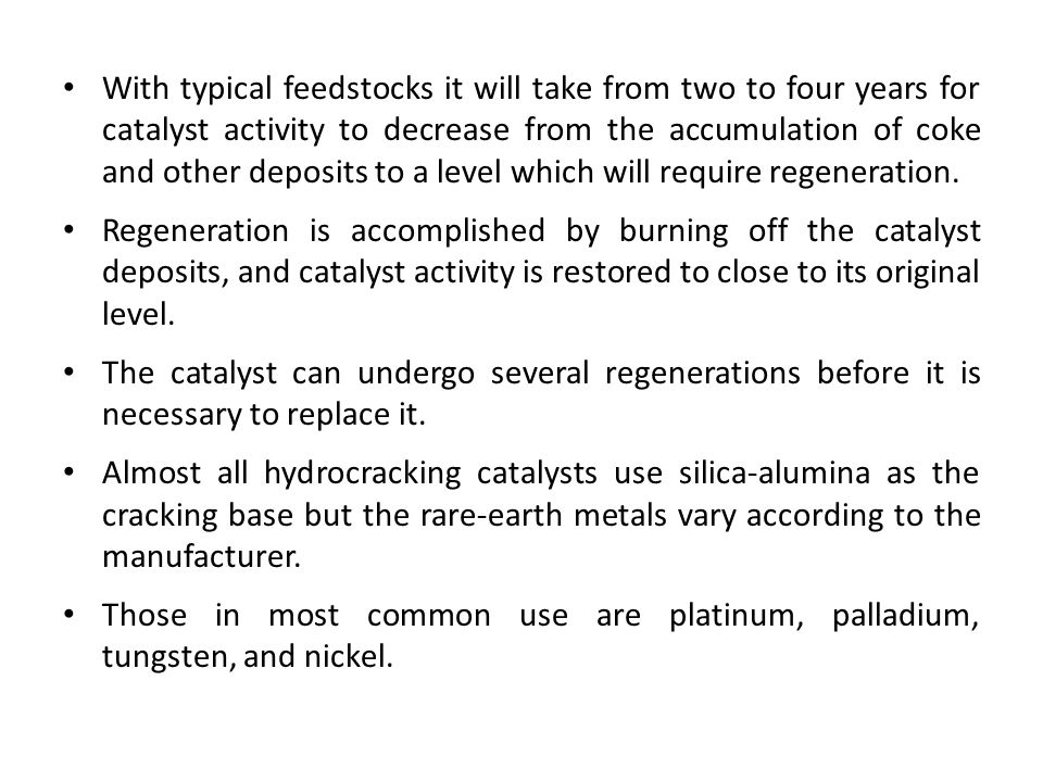With typical feedstocks it will take from two to four years for catalyst activity to decrease from the accumulation of coke and other deposits to a level which will require regeneration.