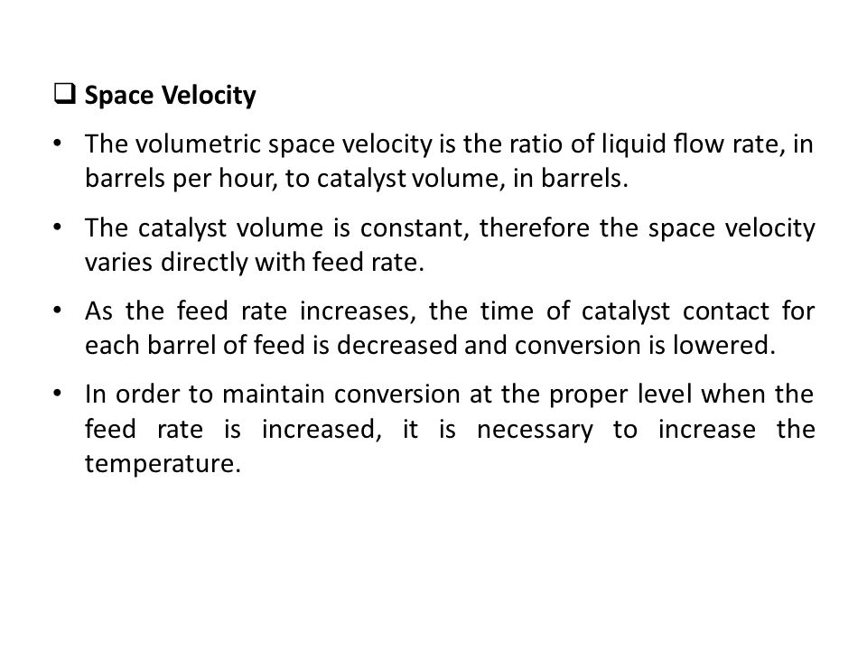 Space Velocity The volumetric space velocity is the ratio of liquid flow rate, in barrels per hour, to catalyst volume, in barrels.
