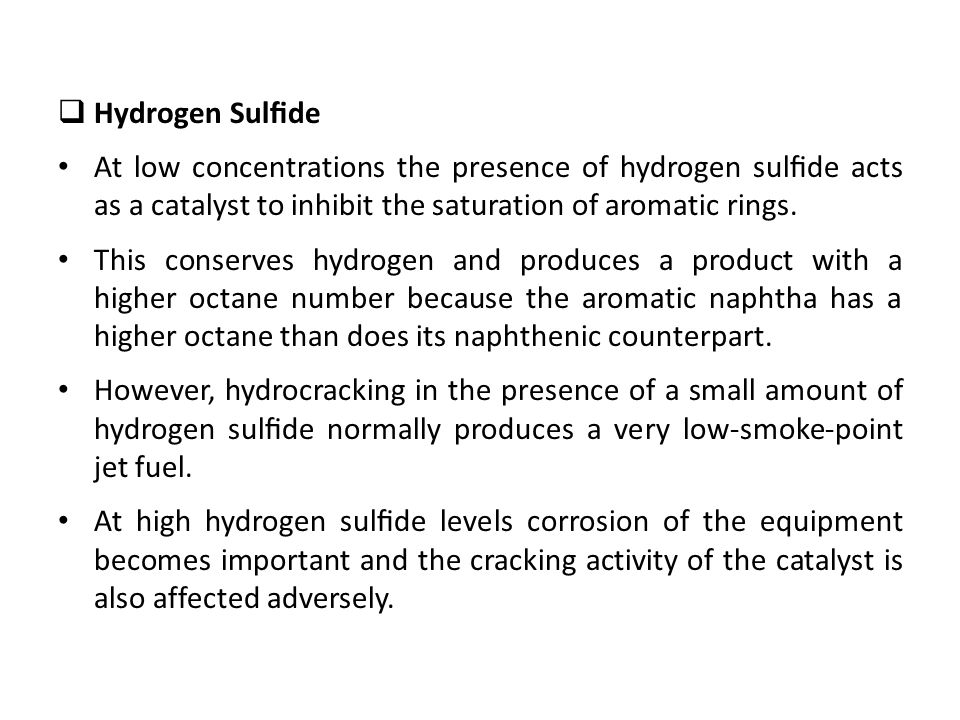 Hydrogen Sulfide At low concentrations the presence of hydrogen sulfide acts as a catalyst to inhibit the saturation of aromatic rings.