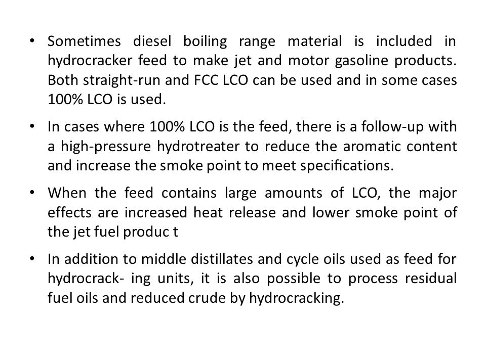 Sometimes diesel boiling range material is included in hydrocracker feed to make jet and motor gasoline products. Both straight-run and FCC LCO can be used and in some cases 100% LCO is used.