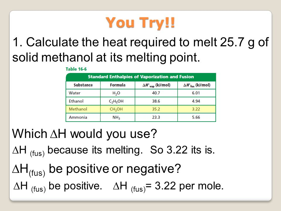 You Try!! 1. Calculate the heat required to melt 25.7 g of solid methanol at its melting point. Which ∆H would you use
