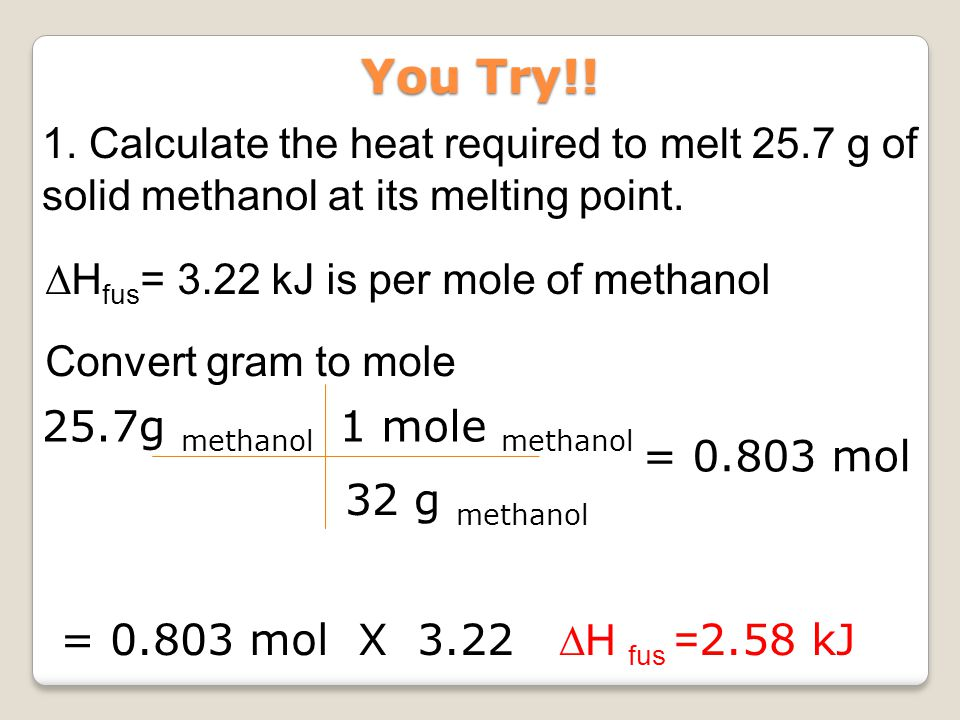 You Try!! 1. Calculate the heat required to melt 25.7 g of solid methanol at its melting point. ∆Hfus= 3.22 kJ is per mole of methanol.