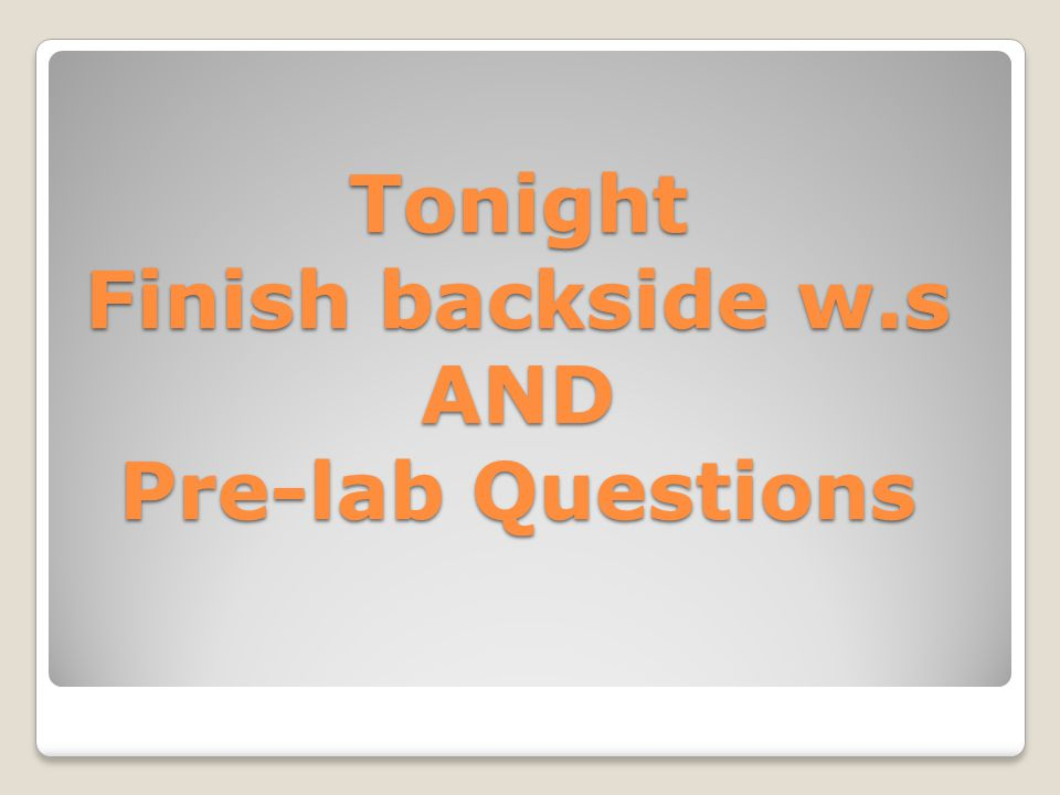 Tonight Finish backside w.s AND Pre-lab Questions