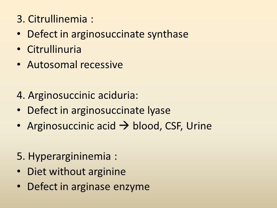 3. Citrullinemia : Defect in arginosuccinate synthase. Citrullinuria. Autosomal recessive. 4. Arginosuccinic aciduria: