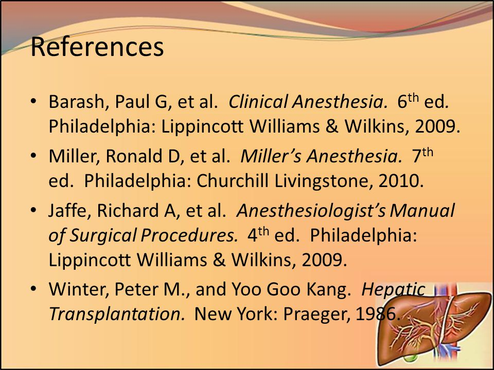 References Barash, Paul G, et al. Clinical Anesthesia. 6th ed. Philadelphia: Lippincott Williams & Wilkins, 2009.