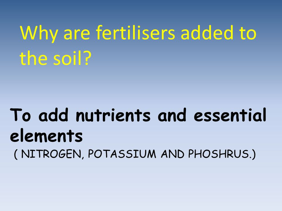 Why are fertilisers added to the soil