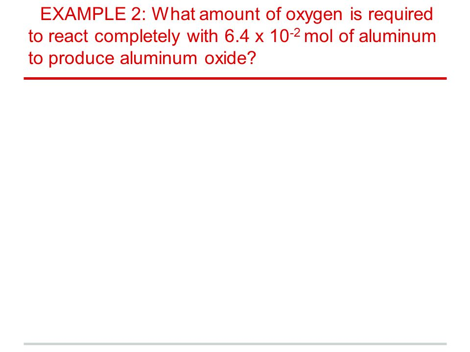 EXAMPLE 2: What amount of oxygen is required to react completely with 6.4 x 10-2 mol of aluminum to produce aluminum oxide