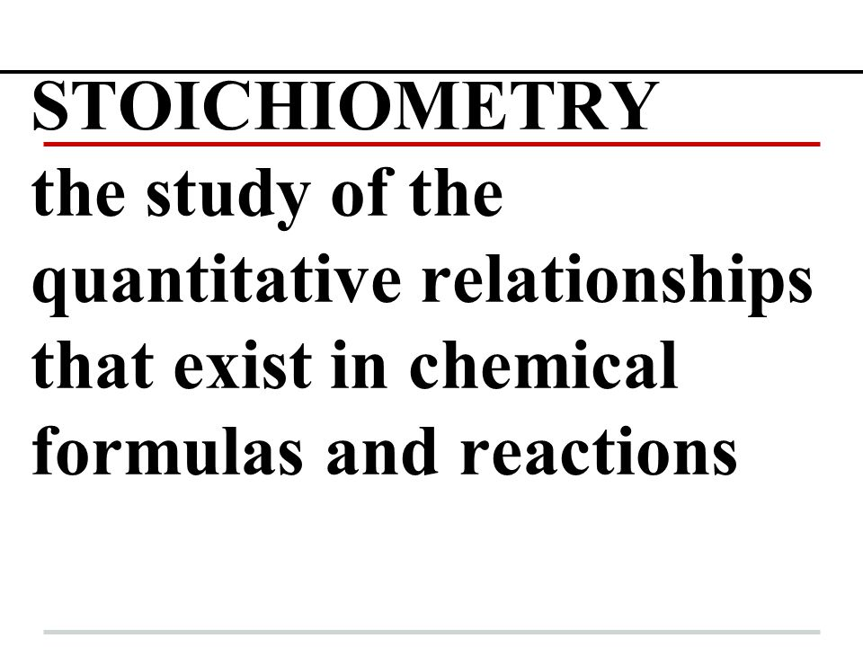 STOICHIOMETRY the study of the quantitative relationships that exist in chemical formulas and reactions