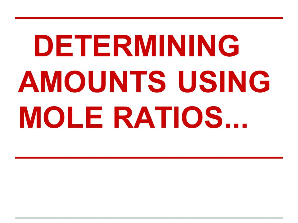 DETERMINING AMOUNTS USING MOLE RATIOS...