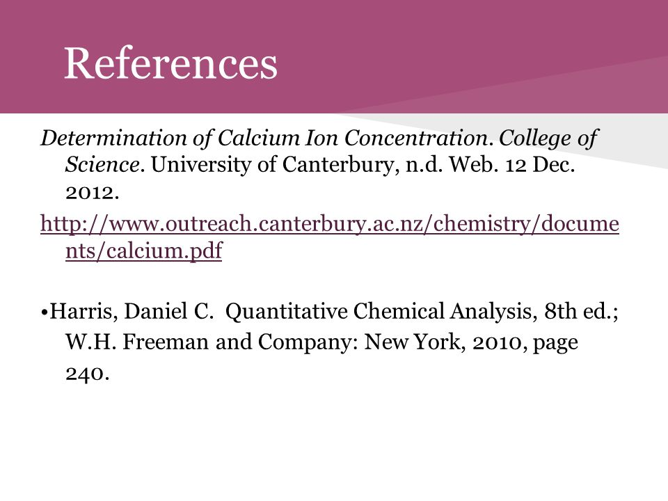 References Determination of Calcium Ion Concentration. College of Science. University of Canterbury, n.d. Web. 12 Dec. 2012.