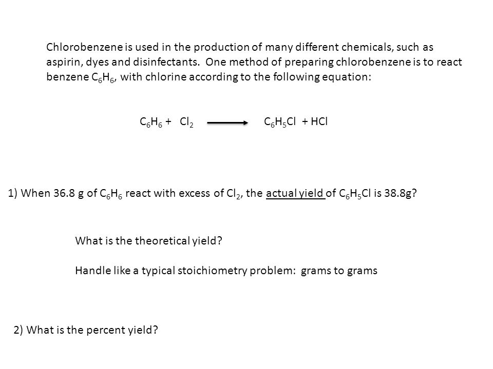 Chlorobenzene is used in the production of many different chemicals, such as aspirin, dyes and disinfectants. One method of preparing chlorobenzene is to react benzene C6H6, with chlorine according to the following equation: