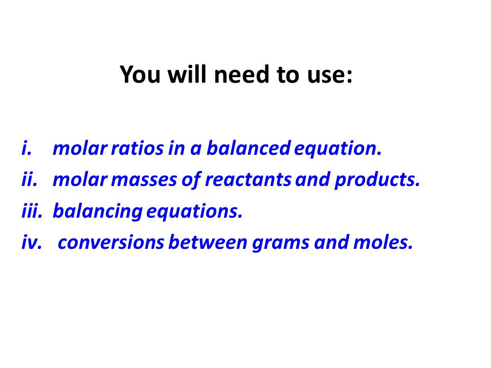 You will need to use: molar ratios in a balanced equation. molar masses of reactants and products.