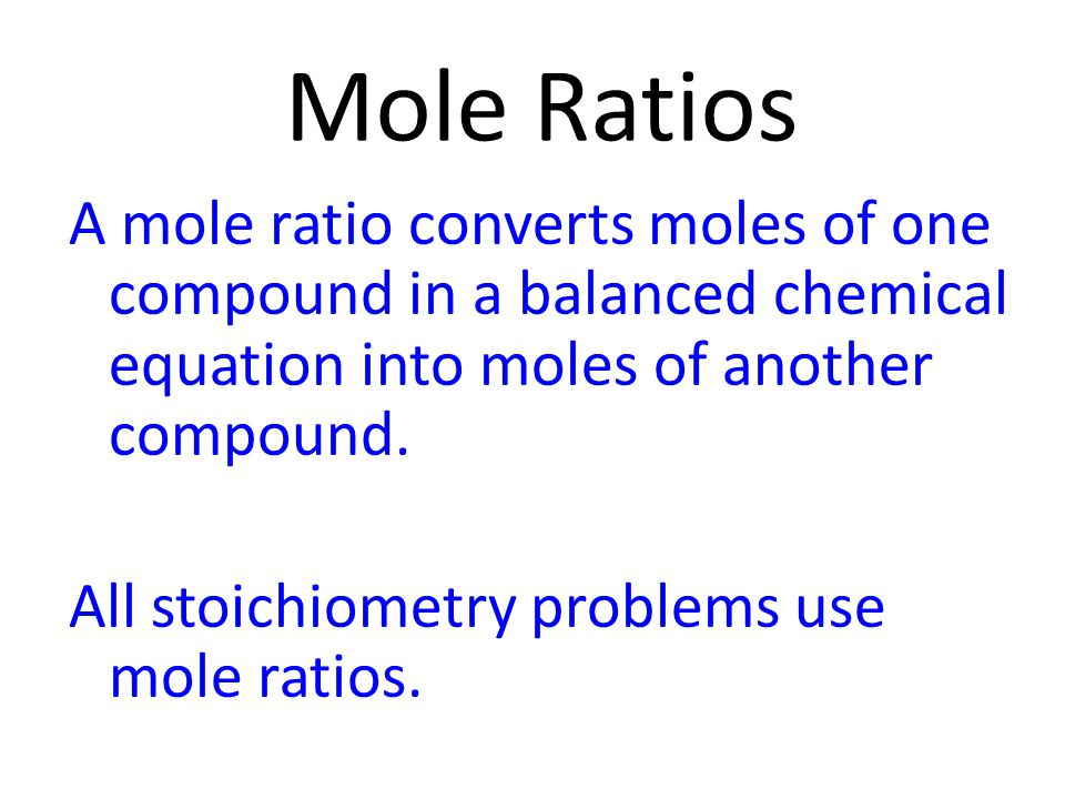 Mole Ratios A mole ratio converts moles of one compound in a balanced chemical equation into moles of another compound.