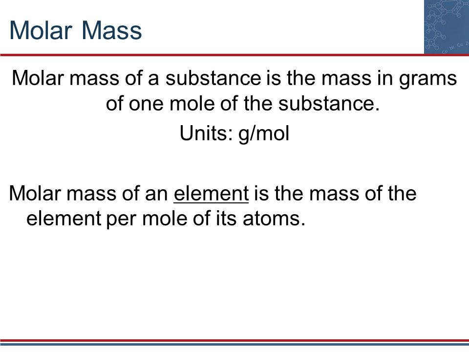 Molar Mass Molar mass of a substance is the mass in grams of one mole of the substance. Units: g/mol.