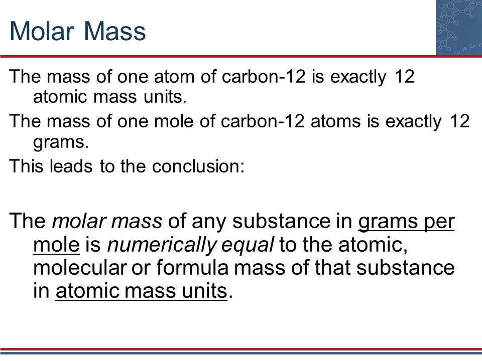Molar Mass The mass of one atom of carbon-12 is exactly 12 atomic mass units. The mass of one mole of carbon-12 atoms is exactly 12 grams.