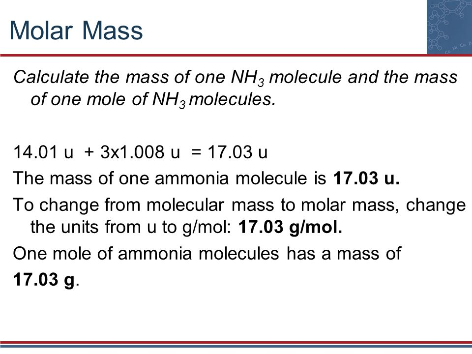 Molar Mass Calculate the mass of one NH3 molecule and the mass of one mole of NH3 molecules. 14.01 u + 3x1.008 u = 17.03 u.