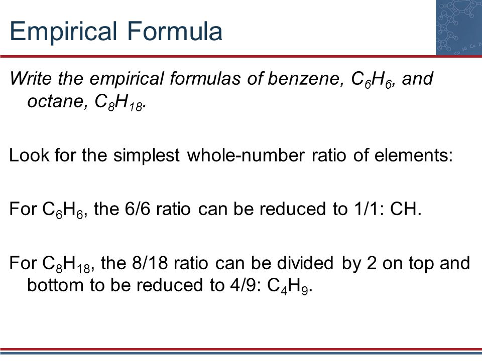Empirical Formula Write the empirical formulas of benzene, C6H6, and octane, C8H18. Look for the simplest whole-number ratio of elements:
