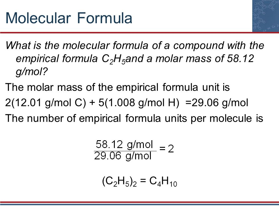 Molecular Formula What is the molecular formula of a compound with the empirical formula C2H5and a molar mass of 58.12 g/mol