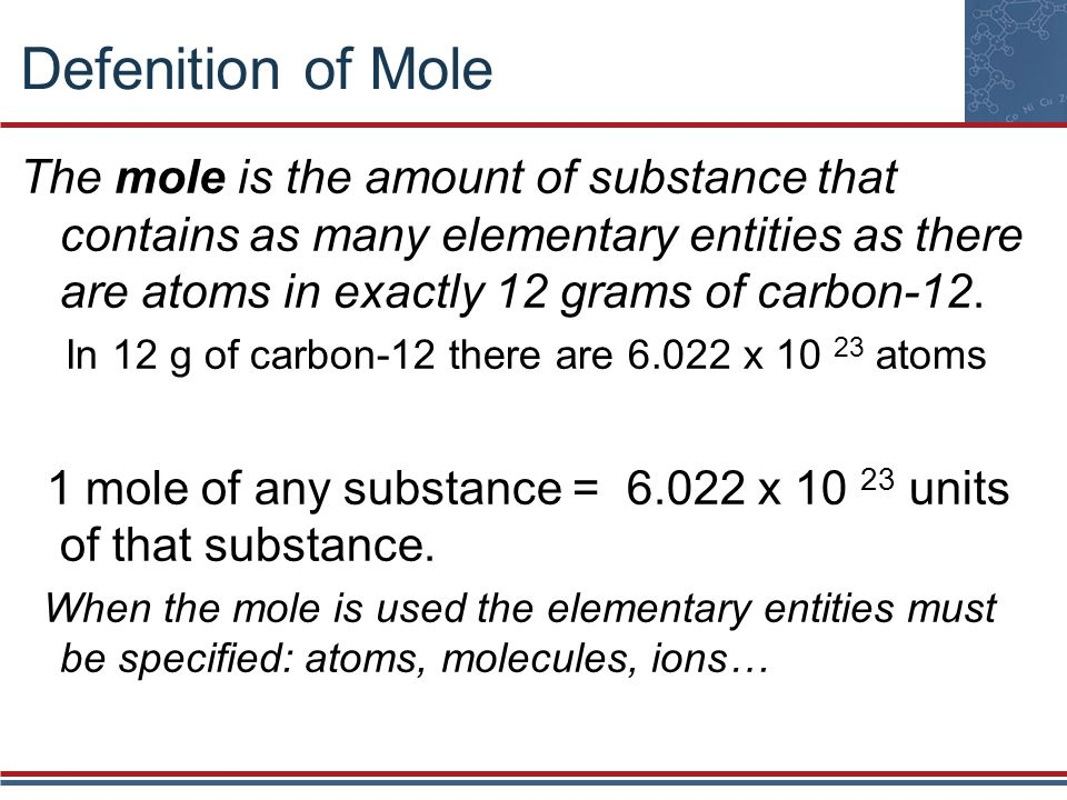 Defenition of Mole The mole is the amount of substance that contains as many elementary entities as there are atoms in exactly 12 grams of carbon-12.