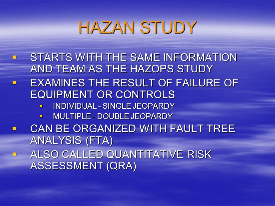 HAZAN STUDY STARTS WITH THE SAME INFORMATION AND TEAM AS THE HAZOPS STUDY. EXAMINES THE RESULT OF FAILURE OF EQUIPMENT OR CONTROLS.