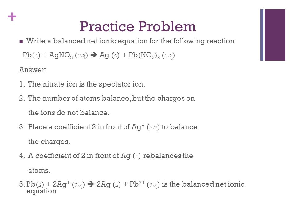 Practice Problem Write a balanced net ionic equation for the following reaction: Pb(s) + AgNO3 (aq)  Ag (s) + Pb(NO3)2 (aq)