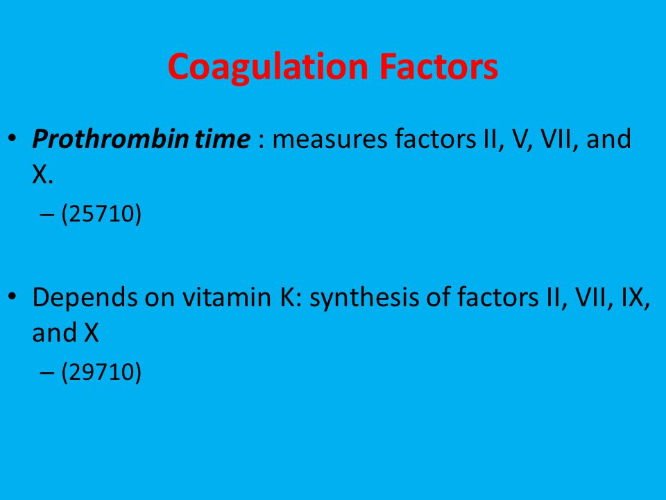 Coagulation Factors Prothrombin time : measures factors II, V, VII, and X. (25710) Depends on vitamin K: synthesis of factors II, VII, IX, and X.