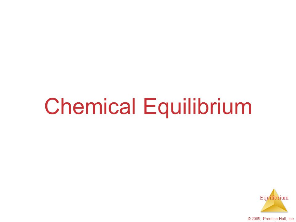 Chemical Equilibrium © 2009, Prentice-Hall, Inc.