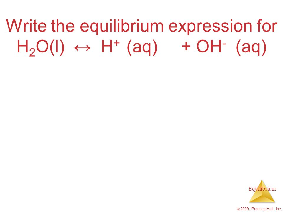 Write the equilibrium expression for H2O(l) ↔ H+ (aq) + OH- (aq)
