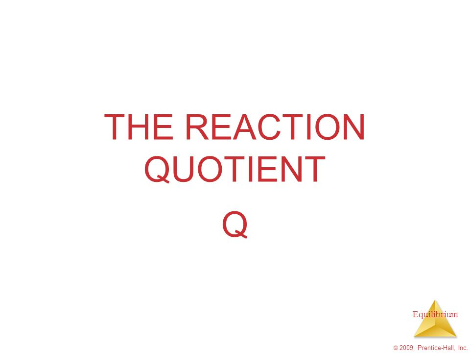THE REACTION QUOTIENT Q © 2009, Prentice-Hall, Inc.