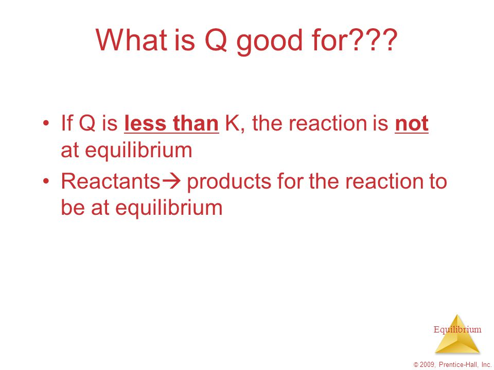 What is Q good for If Q is less than K, the reaction is not at equilibrium. Reactants products for the reaction to be at equilibrium.
