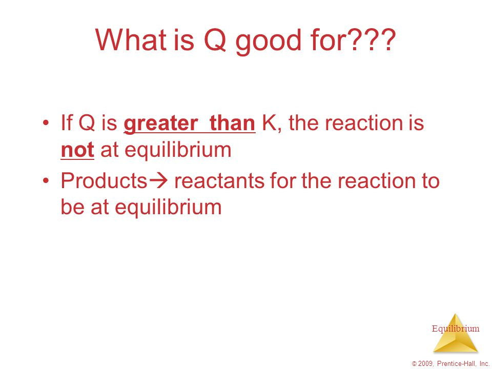 What is Q good for If Q is greater than K, the reaction is not at equilibrium. Products reactants for the reaction to be at equilibrium.