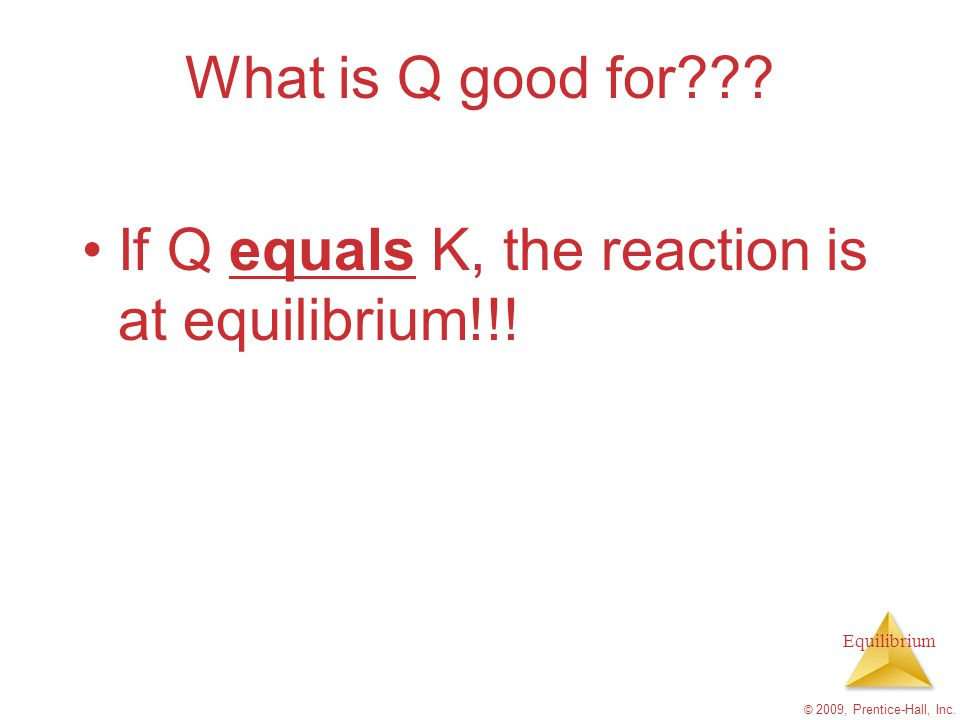 If Q equals K, the reaction is at equilibrium!!!