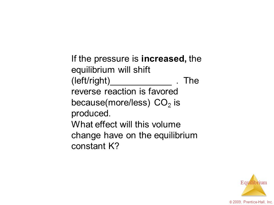 If the pressure is increased, the equilibrium will shift (left/right)____________ . The reverse reaction is favored because(more/less) CO2 is produced.