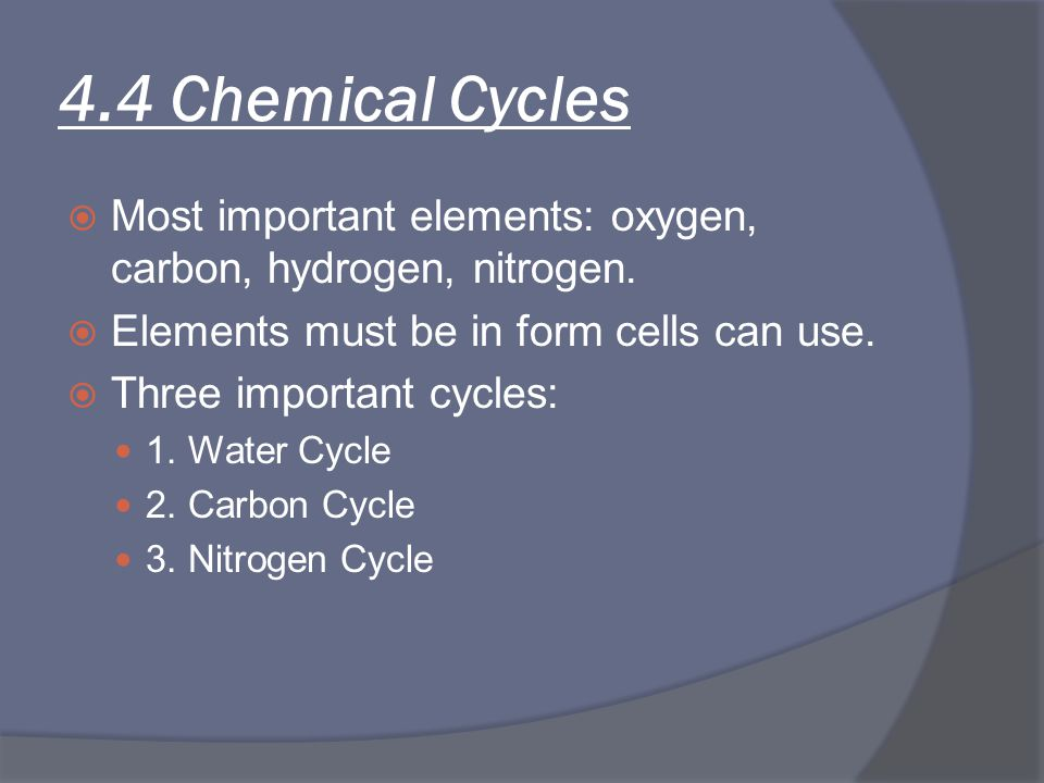 4.4 Chemical Cycles Most important elements: oxygen, carbon, hydrogen, nitrogen. Elements must be in form cells can use.