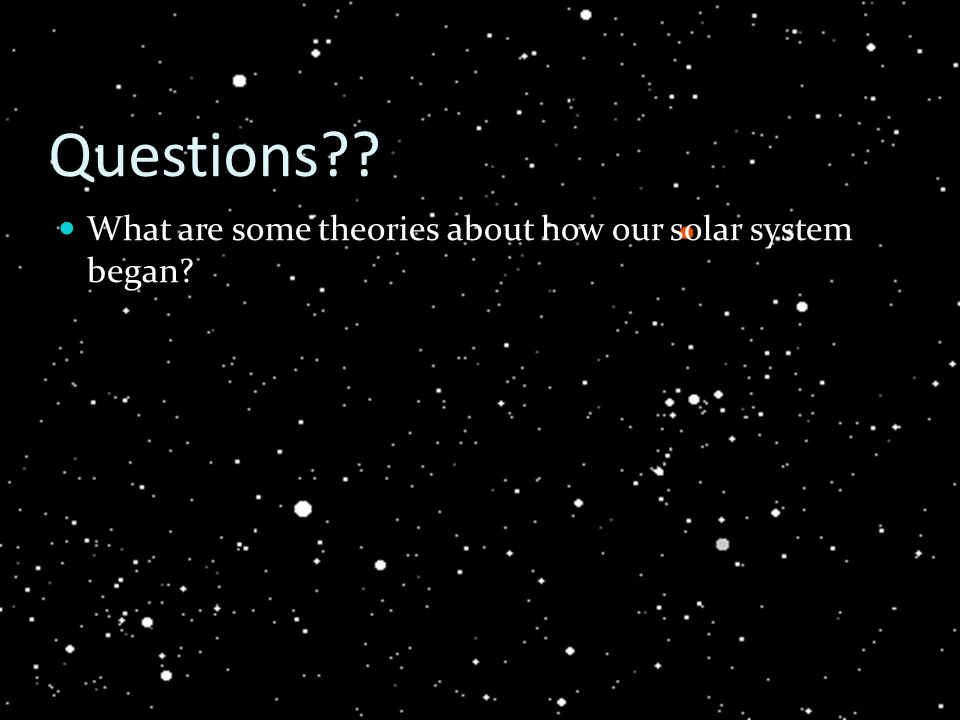 Questions What are some theories about how our solar system began