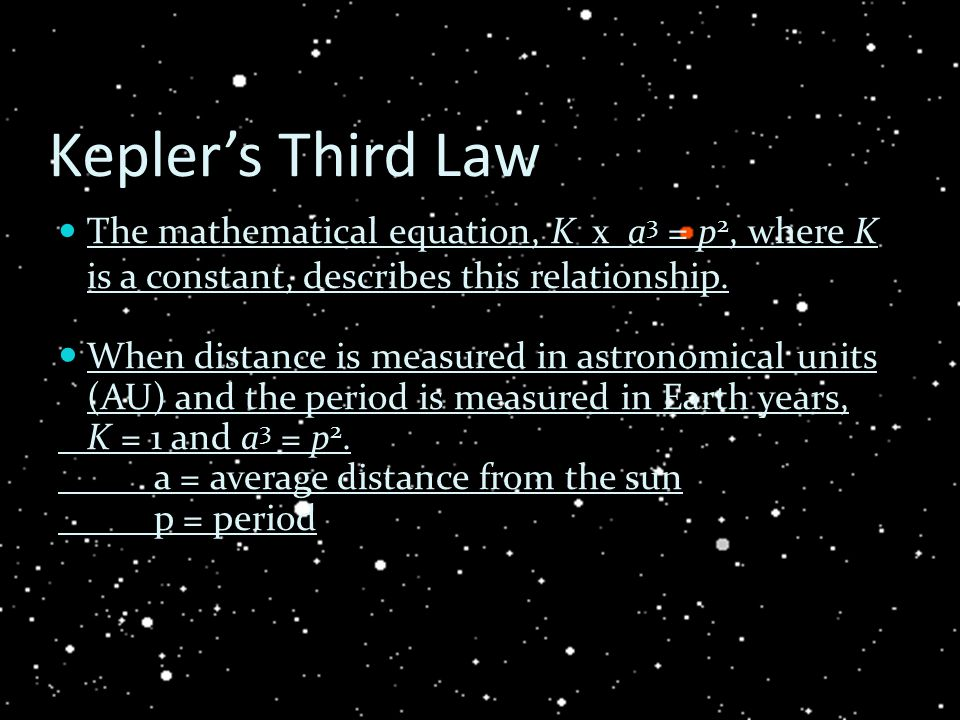 Kepler's Third Law The mathematical equation, K x a3 = p2, where K is a constant, describes this relationship.