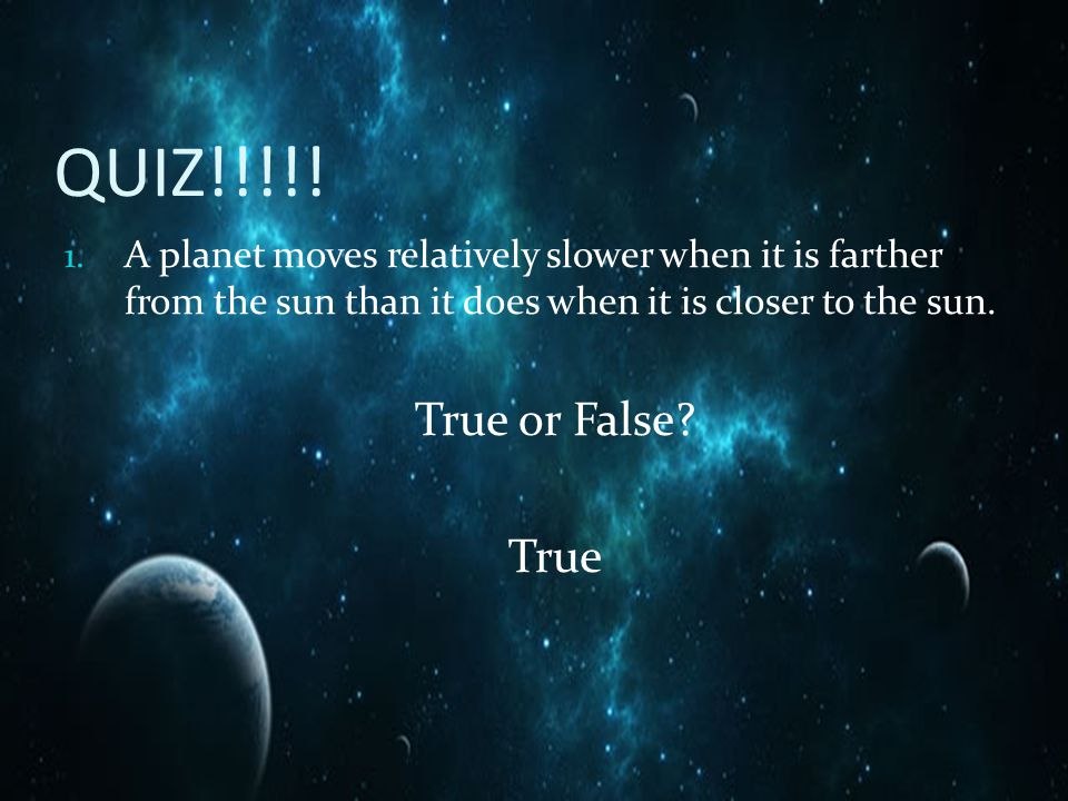 QUIZ!!!!! A planet moves relatively slower when it is farther from the sun than it does when it is closer to the sun.