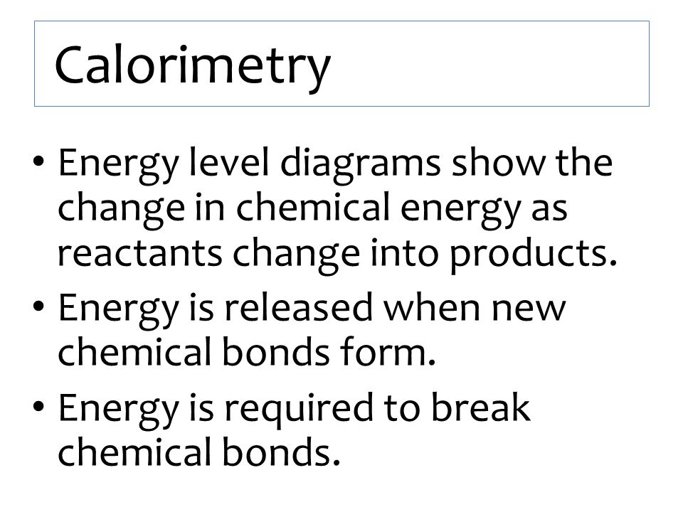 Calorimetry Energy level diagrams show the change in chemical energy as reactants change into products.