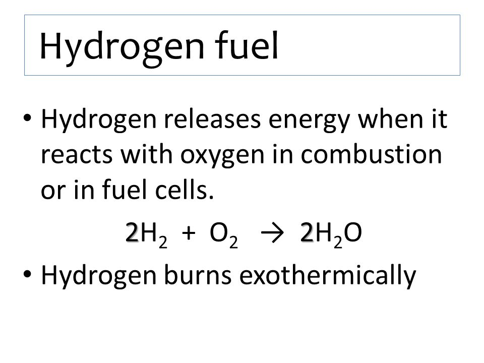 Hydrogen fuel Hydrogen releases energy when it reacts with oxygen in combustion or in fuel cells. 2H2 + O2 → 2H2O.
