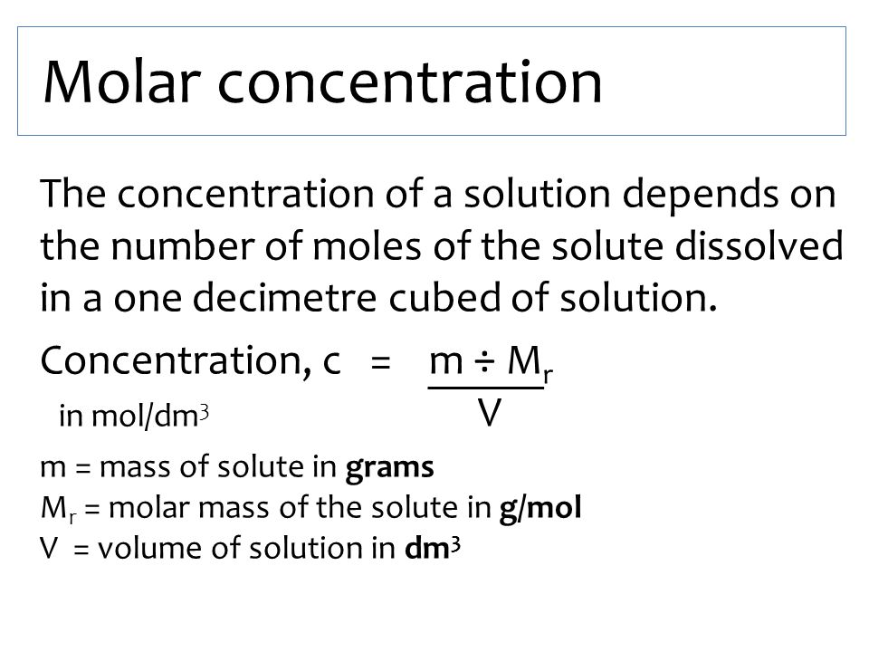 Molar concentration The concentration of a solution depends on the number of moles of the solute dissolved in a one decimetre cubed of solution.