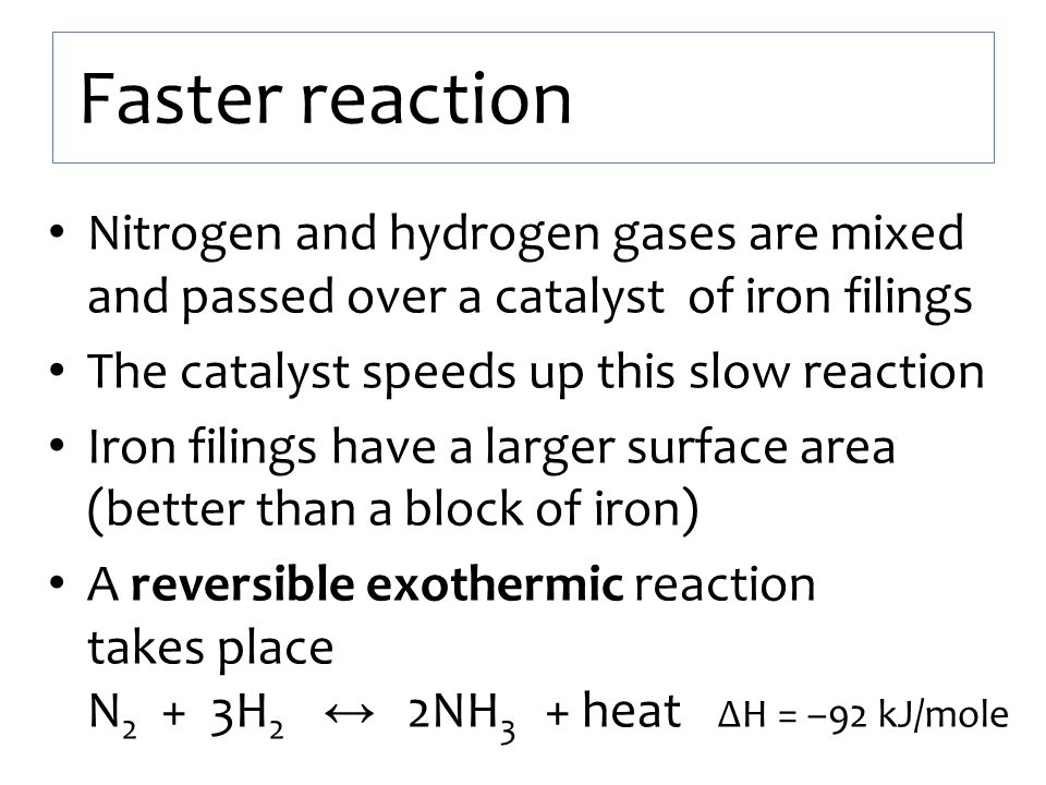 Faster reaction Nitrogen and hydrogen gases are mixed and passed over a catalyst of iron filings. The catalyst speeds up this slow reaction.